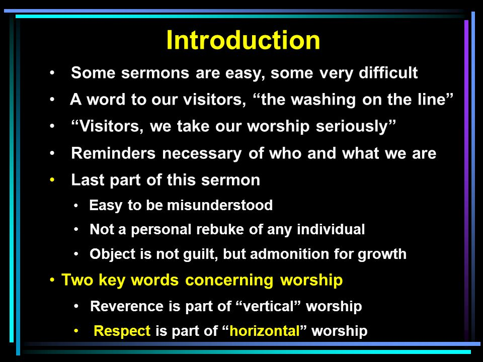 Introduction Some sermons are easy, some very difficult A word to our visitors, the washing on the line Visitors, we take our worship seriously Reminders necessary of who and what we are Last part of this sermon Easy to be misunderstood Not a personal rebuke of any individual Object is not guilt, but admonition for growth Two key words concerning worship Reverence is part of vertical worship Respect is part of horizontal worship