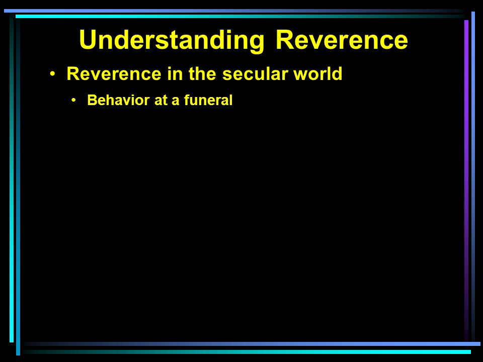 Understanding Reverence Reverence in the secular world Behavior at a funeral