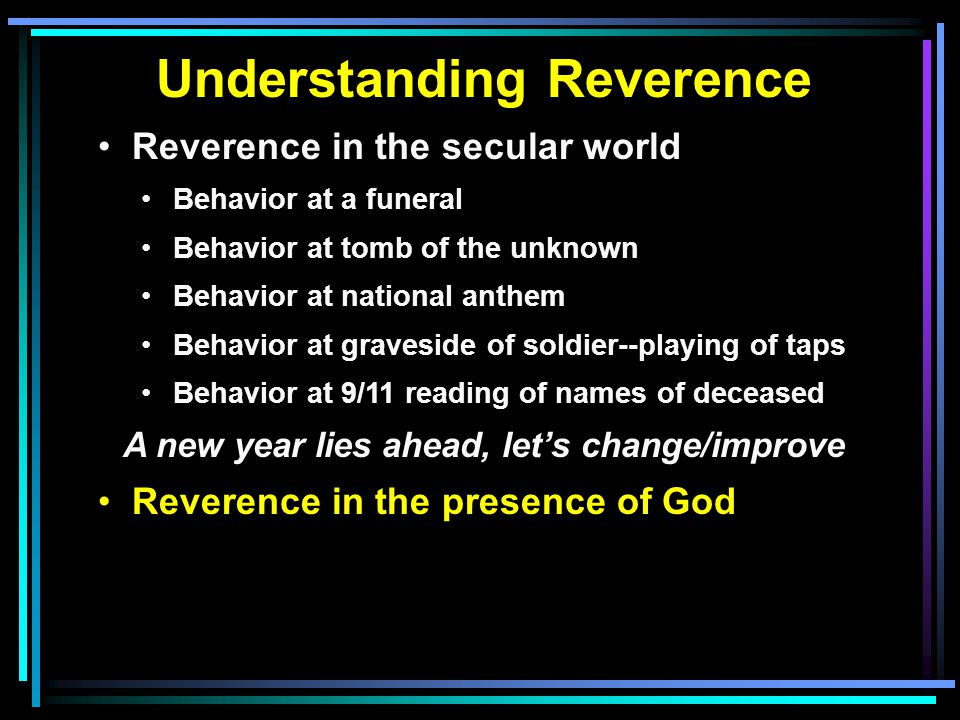 Understanding Reverence Reverence in the secular world Behavior at a funeral Behavior at tomb of the unknown Behavior at national anthem Behavior at graveside of soldier--playing of taps Behavior at 9/11 reading of names of deceased A new year lies ahead, let's change/improve Reverence in the presence of God