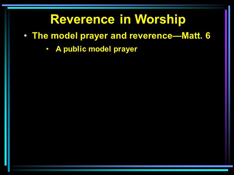 Reverence in Worship The model prayer and reverence—Matt. 6 A public model prayer