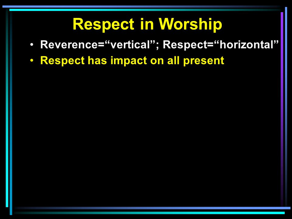 Respect in Worship Reverence= vertical ; Respect= horizontal Respect has impact on all present