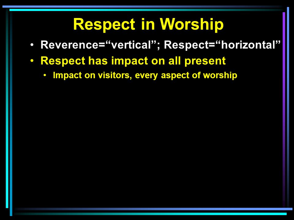 Respect in Worship Reverence= vertical ; Respect= horizontal Respect has impact on all present Impact on visitors, every aspect of worship