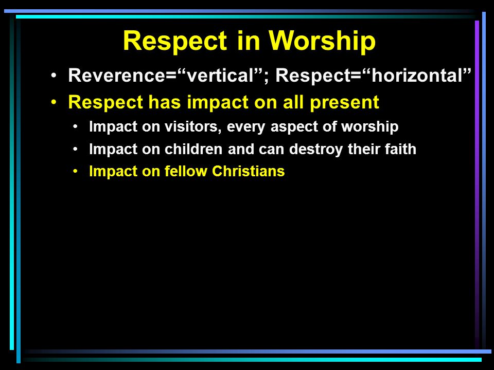Respect in Worship Reverence= vertical ; Respect= horizontal Respect has impact on all present Impact on visitors, every aspect of worship Impact on children and can destroy their faith Impact on fellow Christians