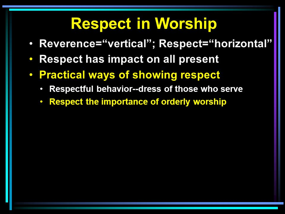 Respect in Worship Reverence= vertical ; Respect= horizontal Respect has impact on all present Practical ways of showing respect Respectful behavior--dress of those who serve Respect the importance of orderly worship
