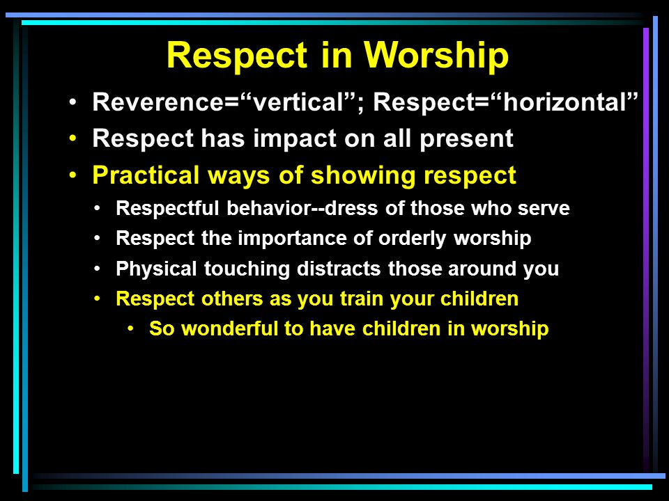 Respect in Worship Reverence= vertical ; Respect= horizontal Respect has impact on all present Practical ways of showing respect Respectful behavior--dress of those who serve Respect the importance of orderly worship Physical touching distracts those around you Respect others as you train your children So wonderful to have children in worship