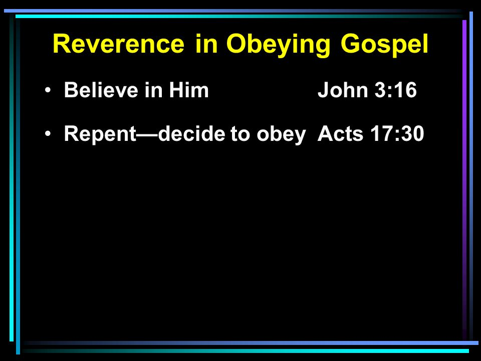 Reverence in Obeying Gospel Believe in HimJohn 3:16 Repent—decide to obeyActs 17:30