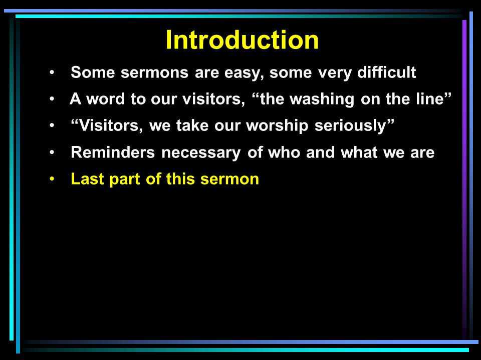 Introduction Some sermons are easy, some very difficult A word to our visitors, the washing on the line Visitors, we take our worship seriously Reminders necessary of who and what we are Last part of this sermon