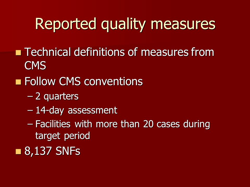 Reported quality measures Technical definitions of measures from CMS Technical definitions of measures from CMS Follow CMS conventions Follow CMS conventions –2 quarters –14-day assessment –Facilities with more than 20 cases during target period 8,137 SNFs 8,137 SNFs