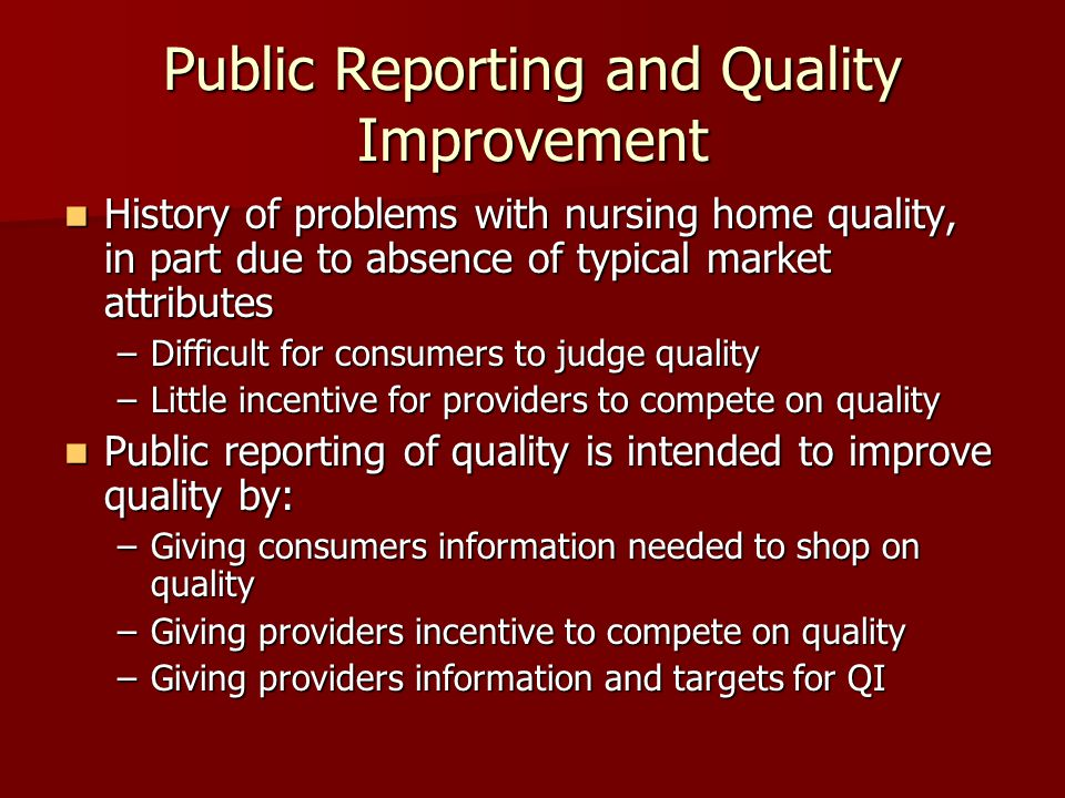 Public Reporting and Quality Improvement History of problems with nursing home quality, in part due to absence of typical market attributes History of problems with nursing home quality, in part due to absence of typical market attributes –Difficult for consumers to judge quality –Little incentive for providers to compete on quality Public reporting of quality is intended to improve quality by: Public reporting of quality is intended to improve quality by: –Giving consumers information needed to shop on quality –Giving providers incentive to compete on quality –Giving providers information and targets for QI