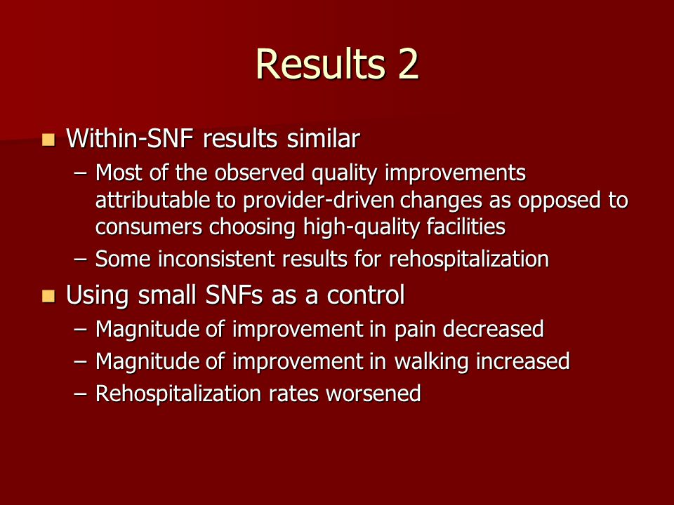 Results 2 Within-SNF results similar Within-SNF results similar –Most of the observed quality improvements attributable to provider-driven changes as opposed to consumers choosing high-quality facilities –Some inconsistent results for rehospitalization Using small SNFs as a control Using small SNFs as a control –Magnitude of improvement in pain decreased –Magnitude of improvement in walking increased –Rehospitalization rates worsened