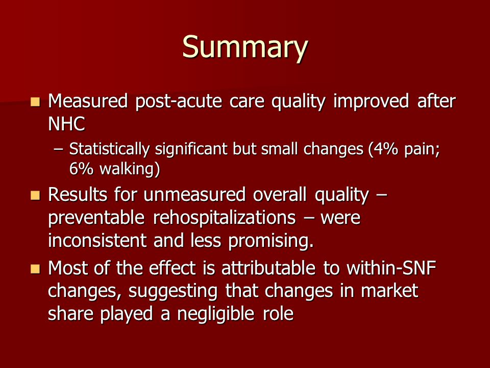 Summary Measured post-acute care quality improved after NHC Measured post-acute care quality improved after NHC –Statistically significant but small changes (4% pain; 6% walking) Results for unmeasured overall quality – preventable rehospitalizations – were inconsistent and less promising.