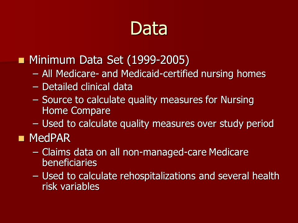 Data Minimum Data Set (1999-2005) Minimum Data Set (1999-2005) –All Medicare- and Medicaid-certified nursing homes –Detailed clinical data –Source to calculate quality measures for Nursing Home Compare –Used to calculate quality measures over study period MedPAR MedPAR –Claims data on all non-managed-care Medicare beneficiaries –Used to calculate rehospitalizations and several health risk variables