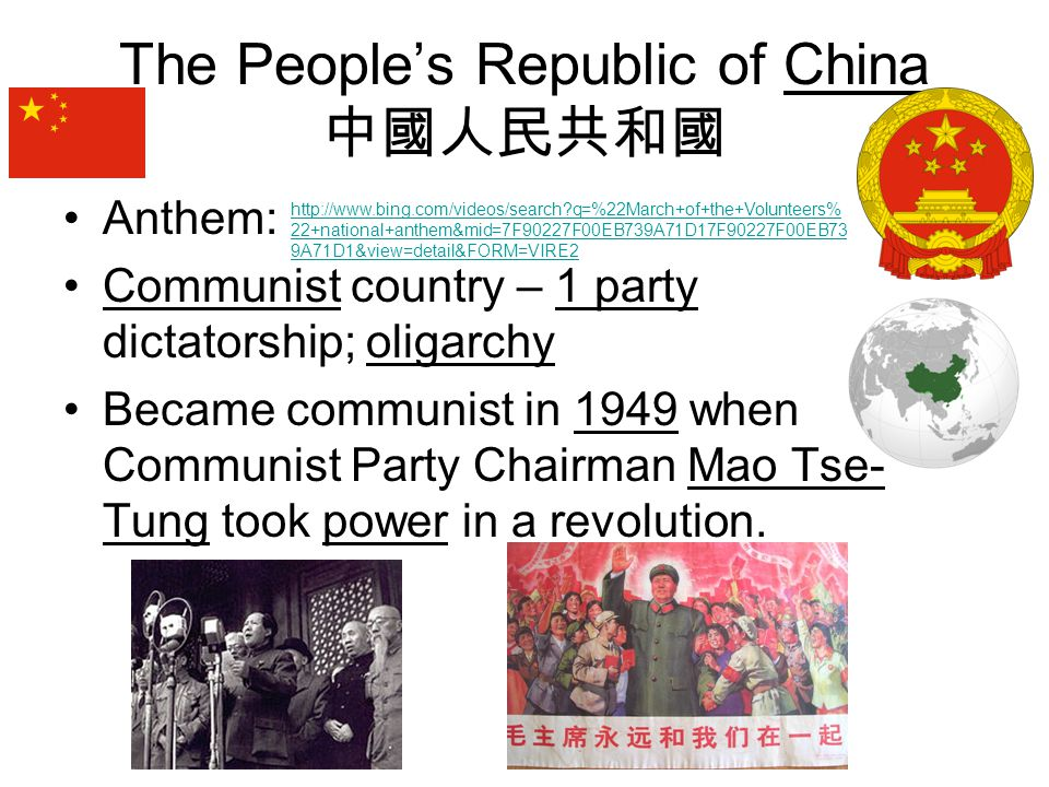 The People's Republic of China 中國人民共和國 Anthem: Communist country – 1 party dictatorship; oligarchy Became communist in 1949 when Communist Party Chair