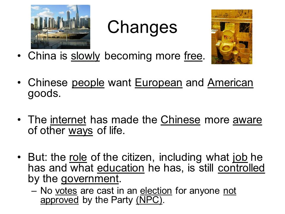 Changes China is slowly becoming more free. Chinese people want European and American goods. The internet has made the Chinese more aware of other way