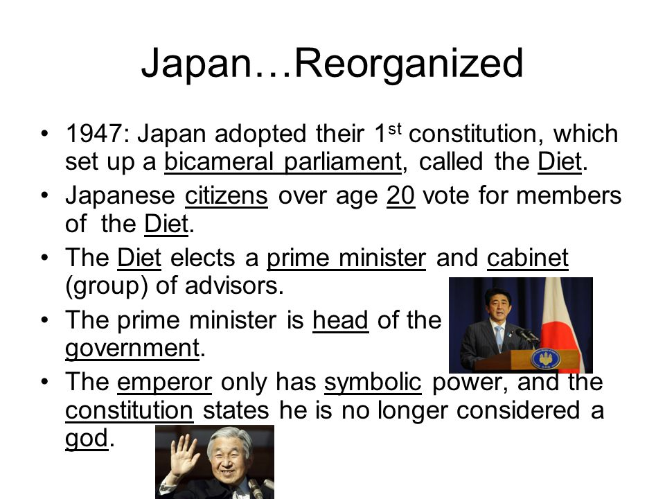 Japan…Reorganized 1947: Japan adopted their 1 st constitution, which set up a bicameral parliament, called the Diet. Japanese citizens over age 20 vot