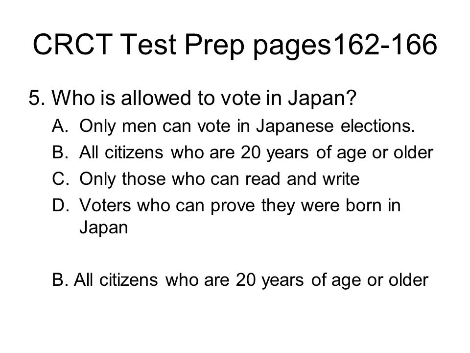 CRCT Test Prep pages162-166 5. Who is allowed to vote in Japan? A.Only men can vote in Japanese elections. B.All citizens who are 20 years of age or o