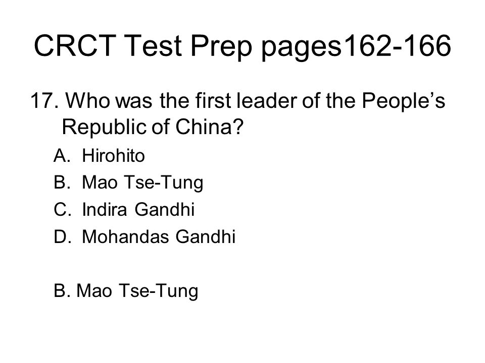 CRCT Test Prep pages162-166 17. Who was the first leader of the People's Republic of China? A.Hirohito B.Mao Tse-Tung C.Indira Gandhi D.Mohandas Gandh