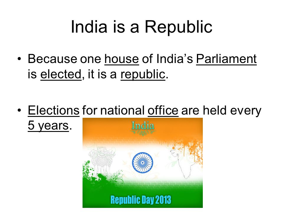 India is a Republic Because one house of India's Parliament is elected, it is a republic. Elections for national office are held every 5 years.