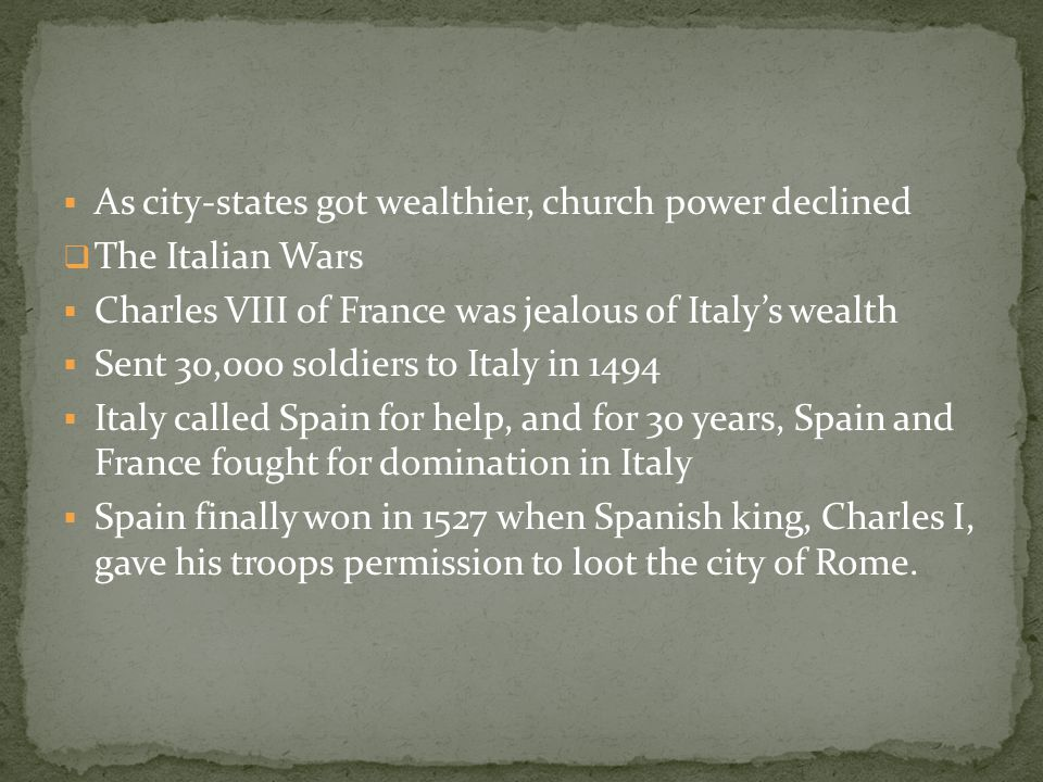  As city-states got wealthier, church power declined  The Italian Wars  Charles VIII of France was jealous of Italy's wealth  Sent 30,000 soldiers