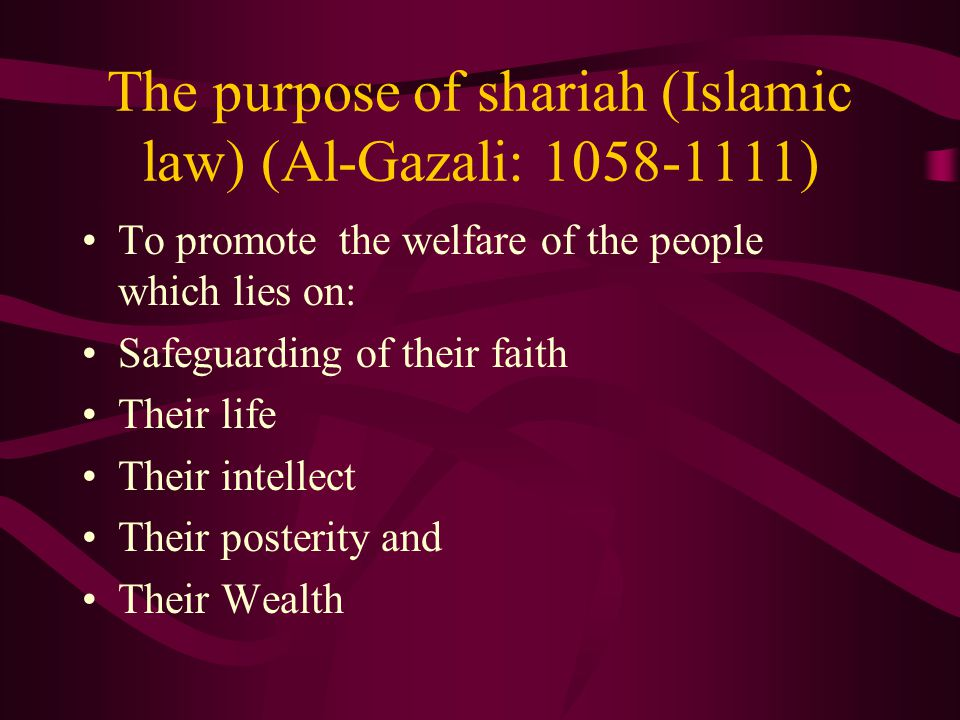 The purpose of shariah (Islamic law) (Al-Gazali: 1058-1111) To promote the welfare of the people which lies on: Safeguarding of their faith Their life