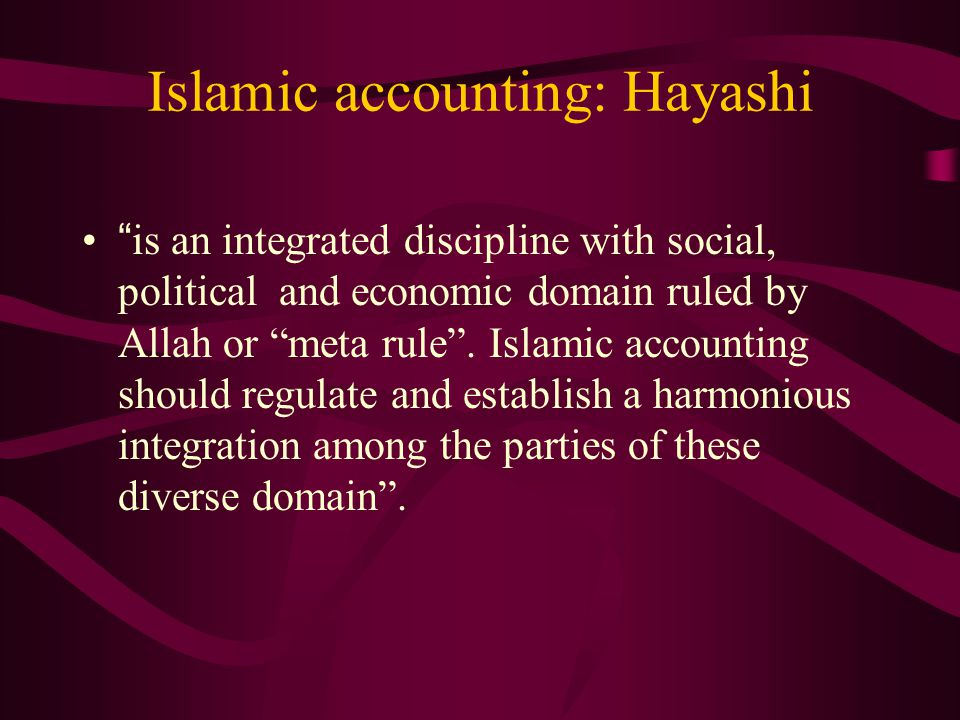 "Islamic accounting: Hayashi ""is an integrated discipline with social, political and economic domain ruled by Allah or ""meta rule"". Islamic accounting"