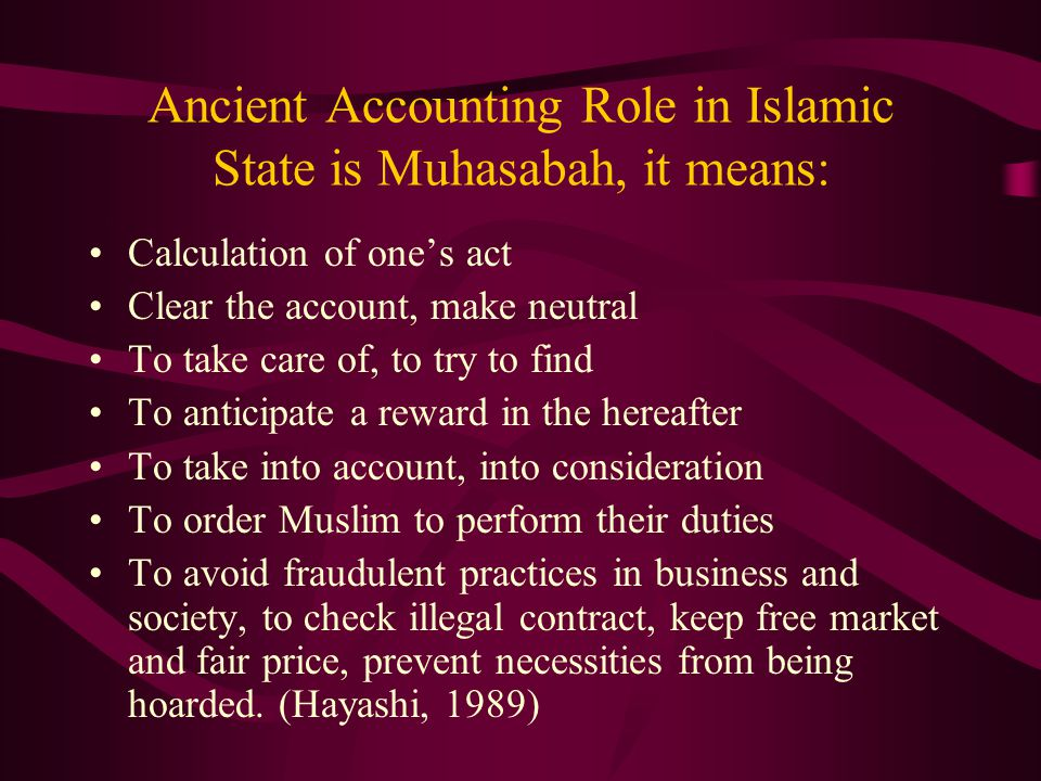 Ancient Accounting Role in Islamic State is Muhasabah, it means: Calculation of one's act Clear the account, make neutral To take care of, to try to f