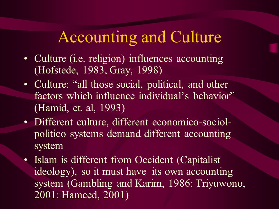 "Accounting and Culture Culture (i.e. religion) influences accounting (Hofstede, 1983, Gray, 1998) Culture: ""all those social, political, and other fac"