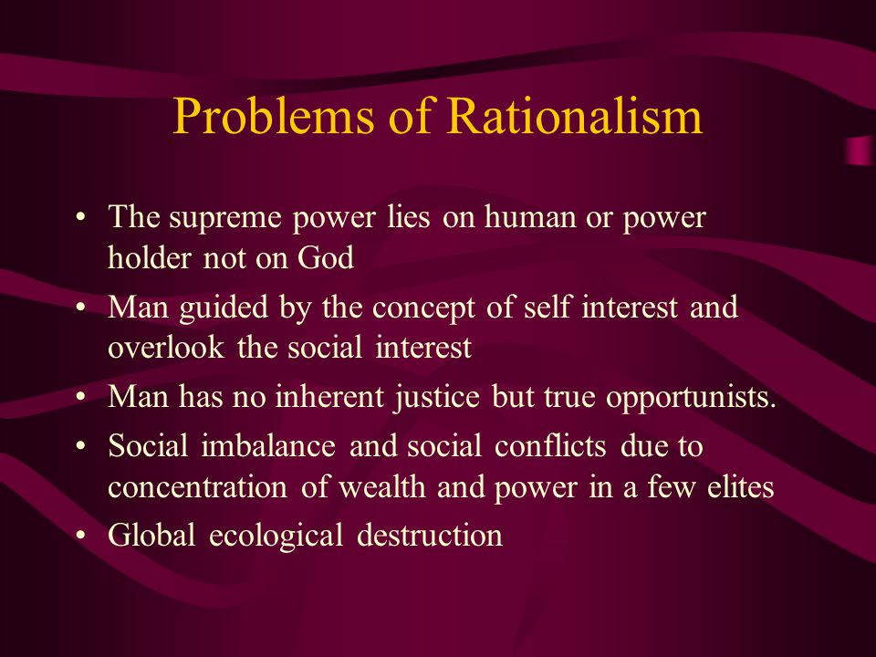 Problems of Rationalism The supreme power lies on human or power holder not on God Man guided by the concept of self interest and overlook the social