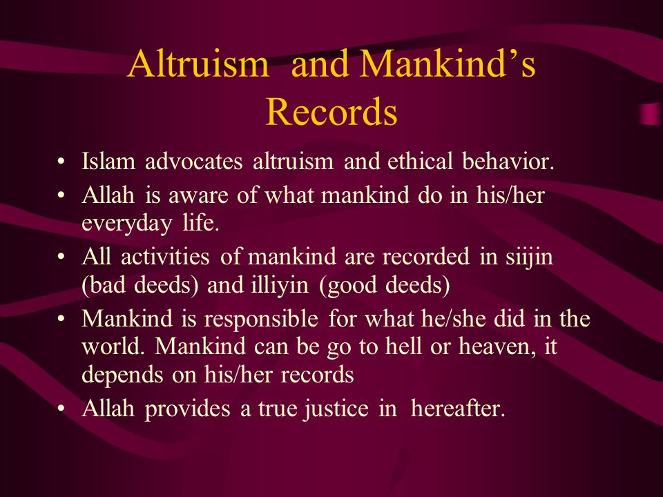 Altruism and Mankind's Records Islam advocates altruism and ethical behavior. Allah is aware of what mankind do in his/her everyday life. All activiti