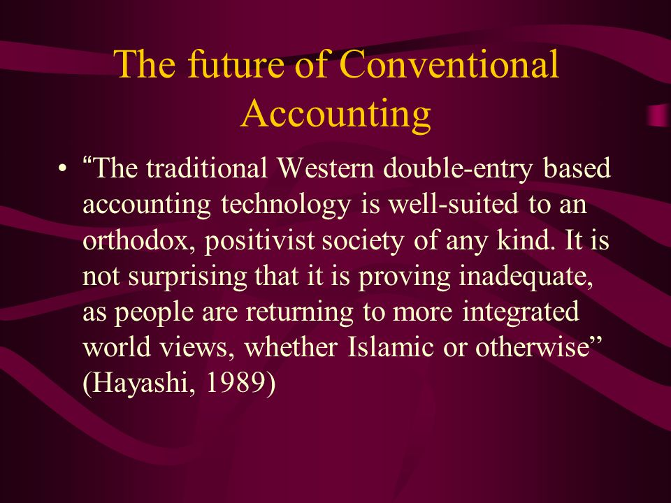 "The future of Conventional Accounting ""The traditional Western double-entry based accounting technology is well-suited to an orthodox, positivist soci"