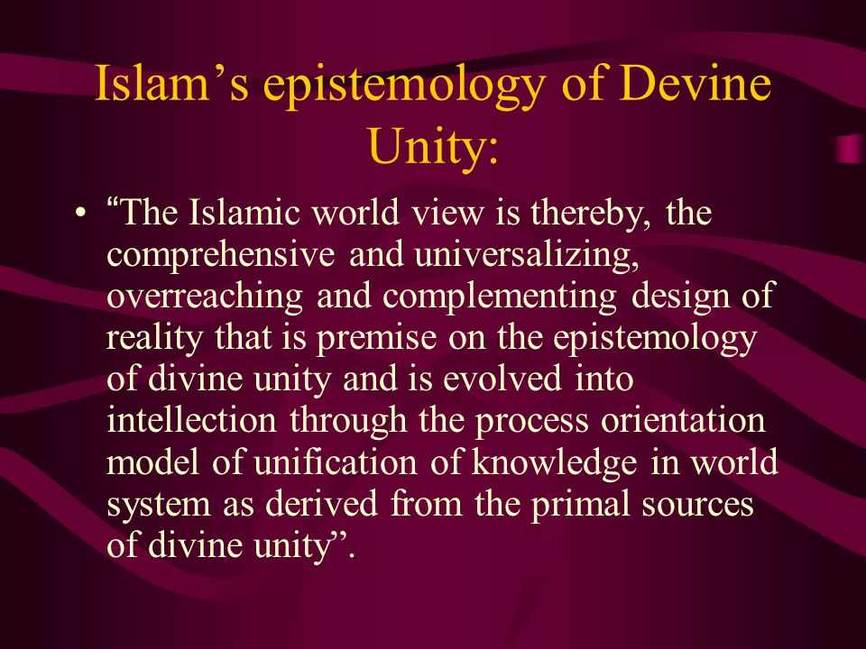 "Islam's epistemology of Devine Unity: ""The Islamic world view is thereby, the comprehensive and universalizing, overreaching and complementing design"