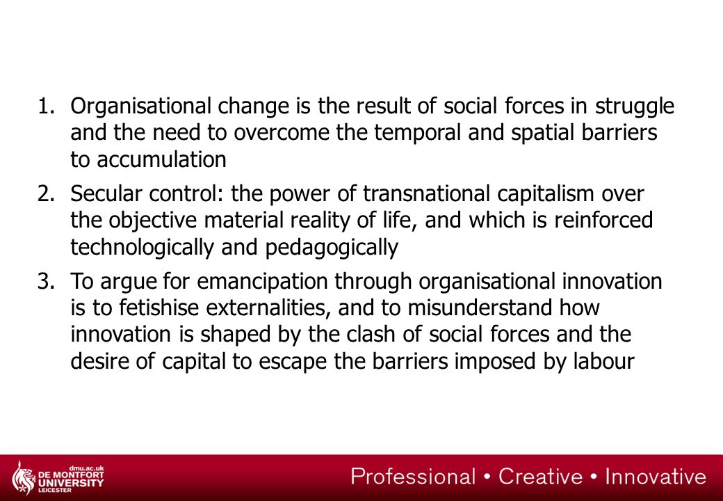 1.Organisational change is the result of social forces in struggle and the need to overcome the temporal and spatial barriers to accumulation 2.Secular control: the power of transnational capitalism over the objective material reality of life, and which is reinforced technologically and pedagogically 3.To argue for emancipation through organisational innovation is to fetishise externalities, and to misunderstand how innovation is shaped by the clash of social forces and the desire of capital to escape the barriers imposed by labour