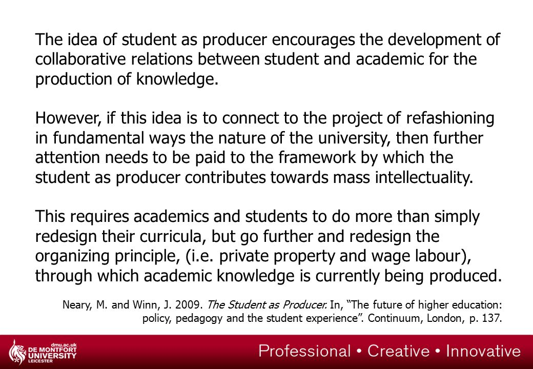 The idea of student as producer encourages the development of collaborative relations between student and academic for the production of knowledge.