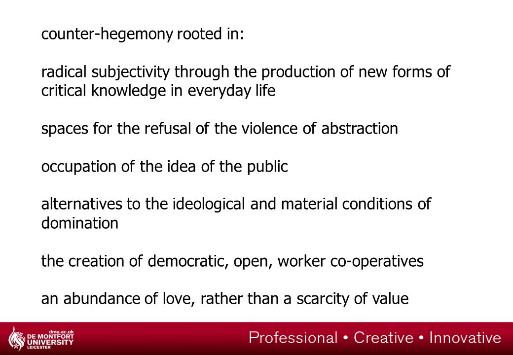 counter-hegemony rooted in: radical subjectivity through the production of new forms of critical knowledge in everyday life spaces for the refusal of the violence of abstraction occupation of the idea of the public alternatives to the ideological and material conditions of domination the creation of democratic, open, worker co-operatives an abundance of love, rather than a scarcity of value