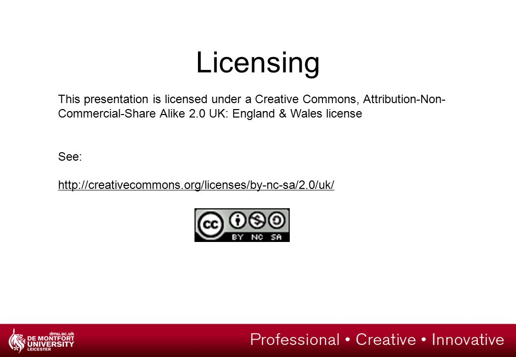 Licensing This presentation is licensed under a Creative Commons, Attribution-Non- Commercial-Share Alike 2.0 UK: England & Wales license See: http://creativecommons.org/licenses/by-nc-sa/2.0/uk/