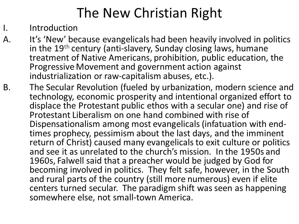 The New Christian Right I.Introduction A.It's 'New' because evangelicals had been heavily involved in politics in the 19 th century (anti-slavery, Sunday closing laws, humane treatment of Native Americans, prohibition, public education, the Progressive Movement and government action against industrialization or raw-capitalism abuses, etc.).