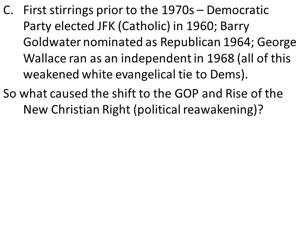 C.First stirrings prior to the 1970s – Democratic Party elected JFK (Catholic) in 1960; Barry Goldwater nominated as Republican 1964; George Wallace ran as an independent in 1968 (all of this weakened white evangelical tie to Dems).
