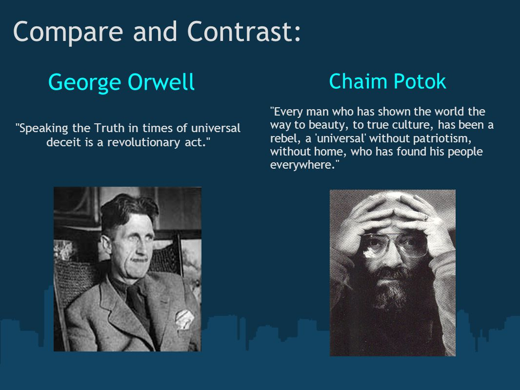 Compare and Contrast: George Orwell Speaking the Truth in times of universal deceit is a revolutionary act. Chaim Potok Every man who has shown the world the way to beauty, to true culture, has been a rebel, a universal without patriotism, without home, who has found his people everywhere.