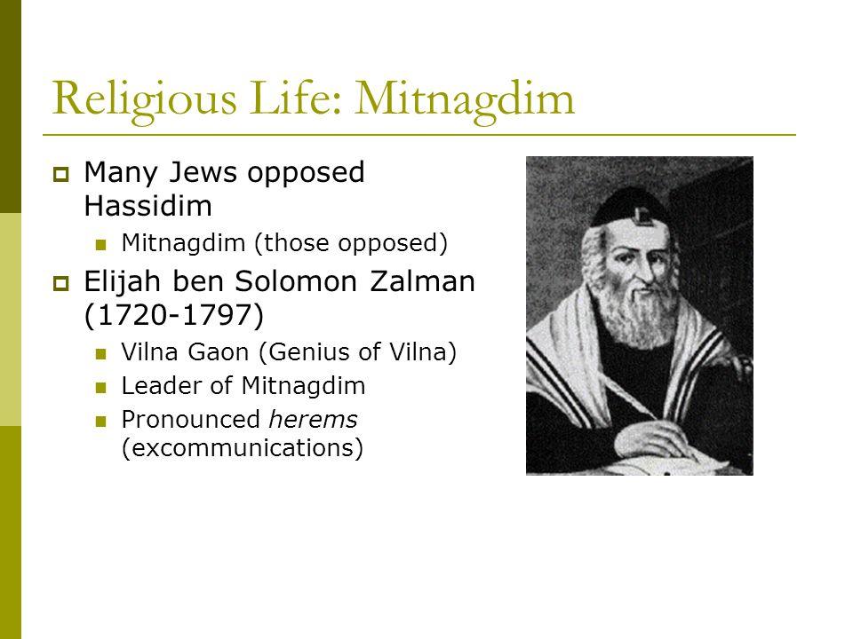 Religious Life: Mitnagdim  Many Jews opposed Hassidim Mitnagdim (those opposed)  Elijah ben Solomon Zalman (1720-1797) Vilna Gaon (Genius of Vilna) Leader of Mitnagdim Pronounced herems (excommunications)