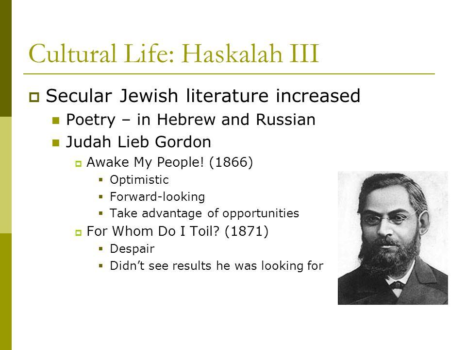 Cultural Life: Haskalah III  Secular Jewish literature increased Poetry – in Hebrew and Russian Judah Lieb Gordon  Awake My People.