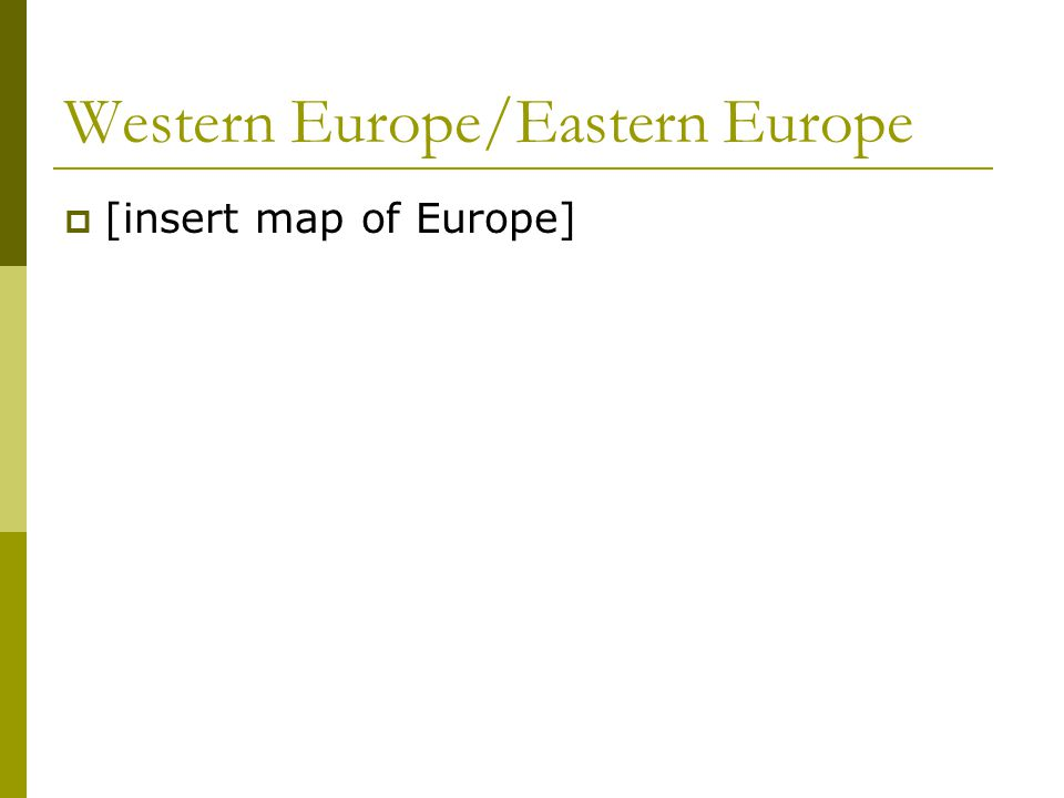 Western Europe/Eastern Europe  [insert map of Europe]