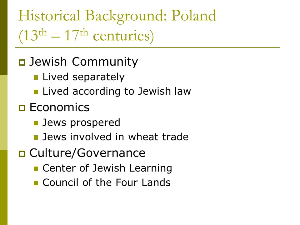 Historical Background: Poland (13 th – 17 th centuries)  Jewish Community Lived separately Lived according to Jewish law  Economics Jews prospered Jews involved in wheat trade  Culture/Governance Center of Jewish Learning Council of the Four Lands