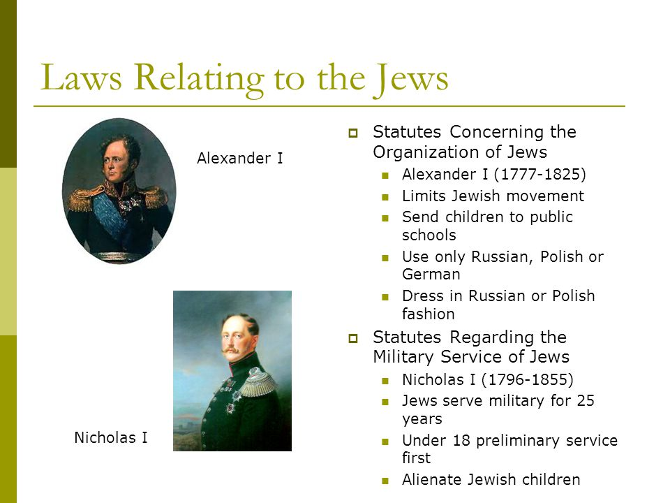 Laws Relating to the Jews  Statutes Concerning the Organization of Jews Alexander I (1777-1825) Limits Jewish movement Send children to public schools Use only Russian, Polish or German Dress in Russian or Polish fashion  Statutes Regarding the Military Service of Jews Nicholas I (1796-1855) Jews serve military for 25 years Under 18 preliminary service first Alienate Jewish children Alexander I Nicholas I