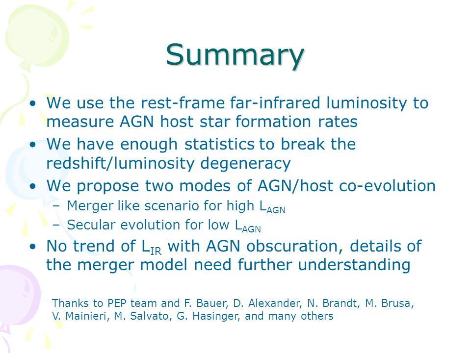 Summary We use the rest-frame far-infrared luminosity to measure AGN host star formation rates We have enough statistics to break the redshift/luminosity degeneracy We propose two modes of AGN/host co-evolution –Merger like scenario for high L AGN –Secular evolution for low L AGN No trend of L IR with AGN obscuration, details of the merger model need further understanding Thanks to PEP team and F.