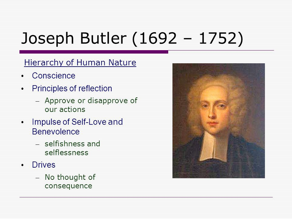 Joseph Butler (1692 – 1752) Hierarchy of Human Nature Conscience Principles of reflection – Approve or disapprove of our actions Impulse of Self-Love