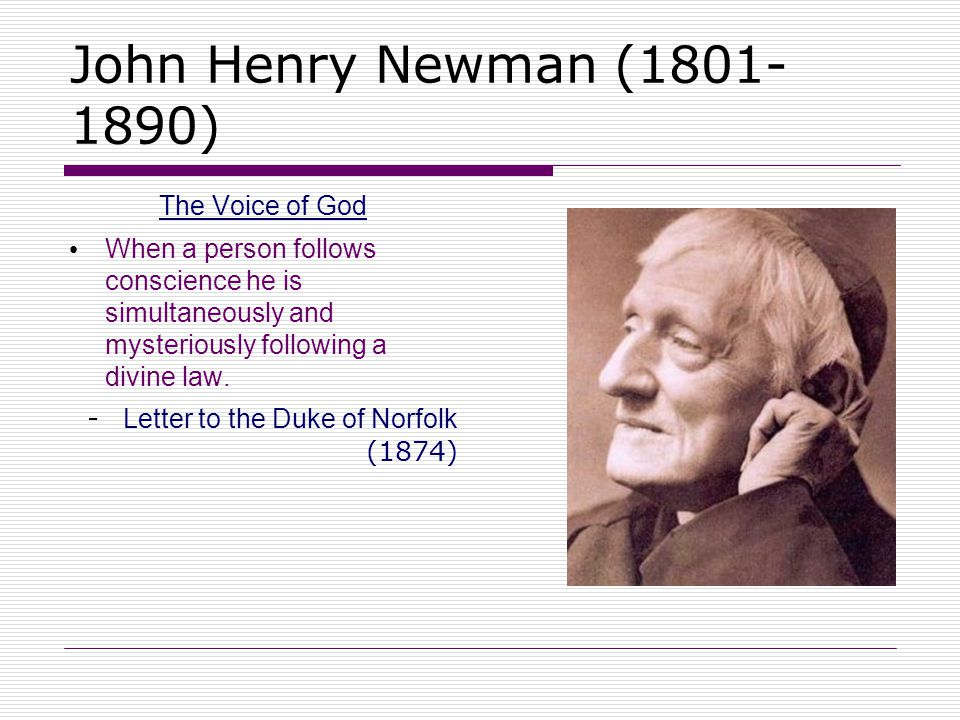 John Henry Newman (1801- 1890) The Voice of God When a person follows conscience he is simultaneously and mysteriously following a divine law. - Lette