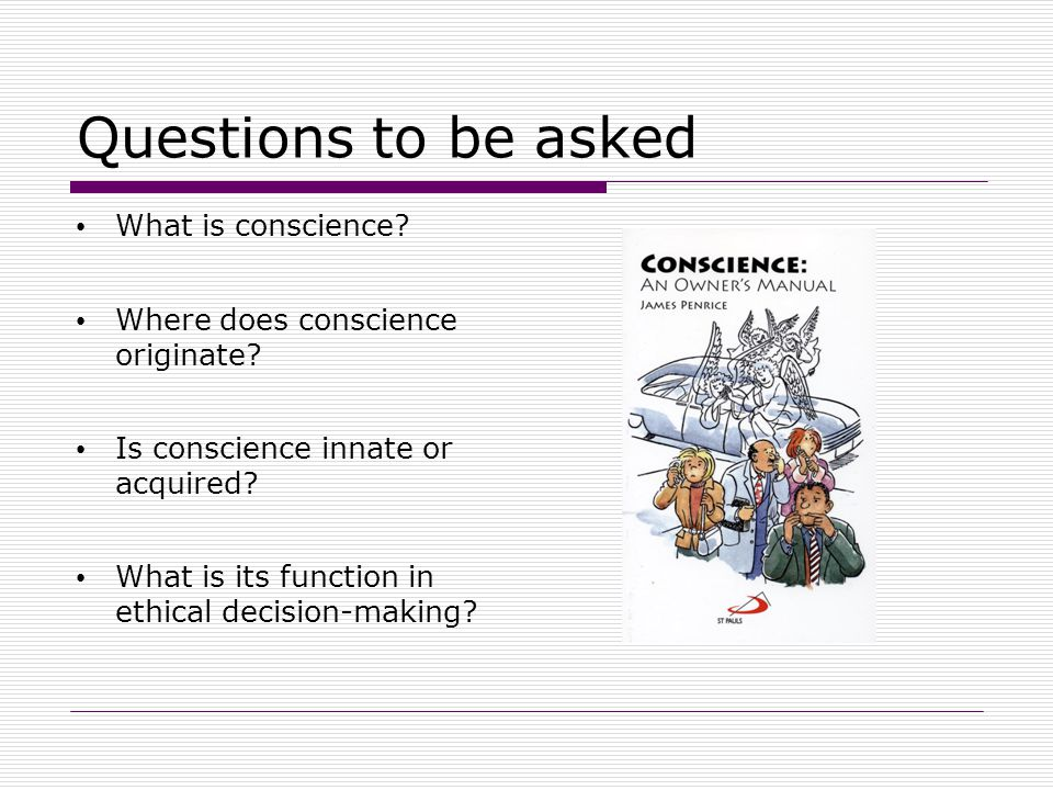 Questions to be asked What is conscience? Where does conscience originate? Is conscience innate or acquired? What is its function in ethical decision-