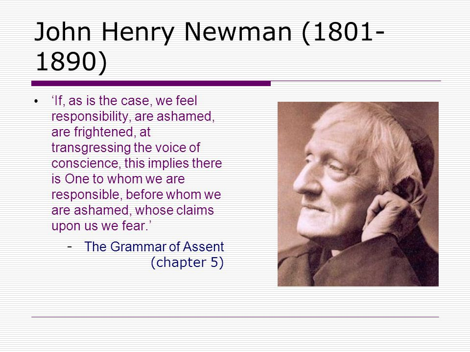 John Henry Newman (1801- 1890) 'If, as is the case, we feel responsibility, are ashamed, are frightened, at transgressing the voice of conscience, thi