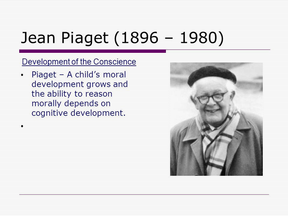 Jean Piaget (1896 – 1980) Development of the Conscience Piaget – A child's moral development grows and the ability to reason morally depends on cognit