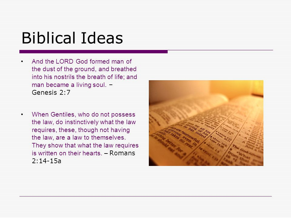 Biblical Ideas And the LORD God formed man of the dust of the ground, and breathed into his nostrils the breath of life; and man became a living soul.